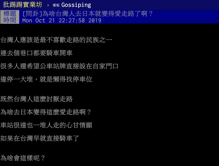 <br> ▲有網友在 PTT 八卦版提到日本旅遊,疑惑表示台灣人不愛走路,到巷口都要騎車或開車,為何去日本旅遊就變得愛走路?貼文立刻引發網友熱議,紛紛解析背後原因。(圖/翻攝自 PTT )